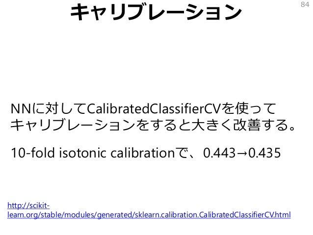キャリブレーション NNに対してCalibratedClassifierCVを使って キャリブレーションをすると大きく改善する。 10-fold isotonic calibrationで、0.443→0.435 84 http://sciki...
