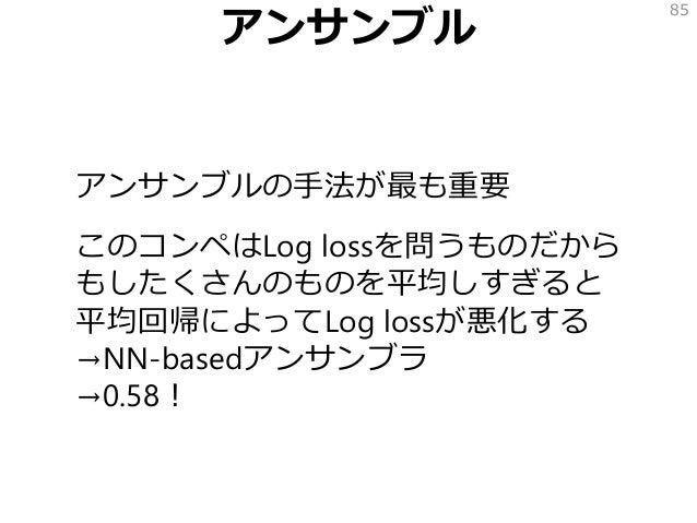 アンサンブル アンサンブルの手法が最も重要 このコンペはLog lossを問うものだから もしたくさんのものを平均しすぎると 平均回帰によってLog lossが悪化する →NN-basedアンサンブラ →0.58! 85
