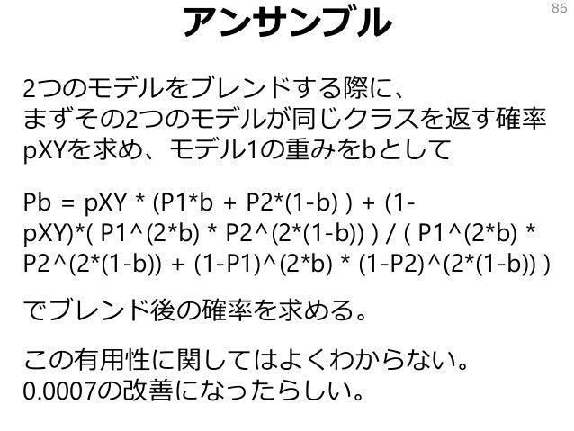 アンサンブル 2つのモデルをブレンドする際に、 まずその2つのモデルが同じクラスを返す確率 pXYを求め、モデル1の重みをbとして Pb = pXY * (P1*b + P2*(1-b) ) + (1- pXY)*( P1^(2*b) * P2...
