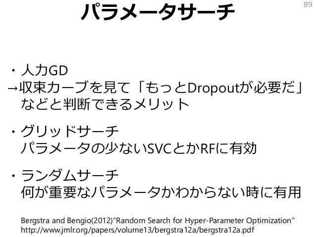 パラメータサーチ ・人力GD →収束カーブを見て「もっとDropoutが必要だ」 などと判断できるメリット ・グリッドサーチ パラメータの少ないSVCとかRFに有効 ・ランダムサーチ 何が重要なパラメータかわからない時に有用 89 Bergst...