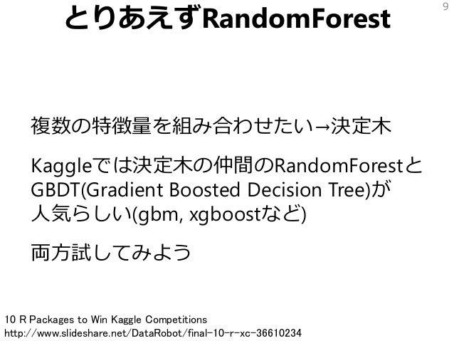 とりあえずRandomForest 複数の特徴量を組み合わせたい→決定木 Kaggleでは決定木の仲間のRandomForestと GBDT(Gradient Boosted Decision Tree)が 人気らしい(gbm, xgboost...