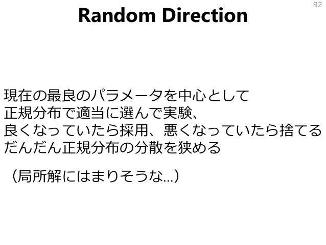 Random Direction 現在の最良のパラメータを中心として 正規分布で適当に選んで実験、 良くなっていたら採用、悪くなっていたら捨てる だんだん正規分布の分散を狭める (局所解にはまりそうな…) 92