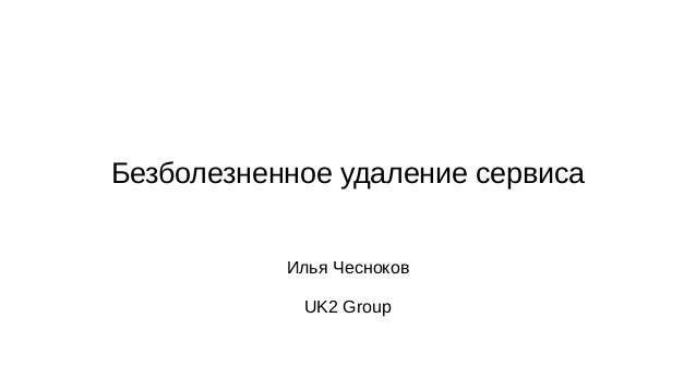 Безболезненное удаление сервиса Илья Чесноков UK2 Group