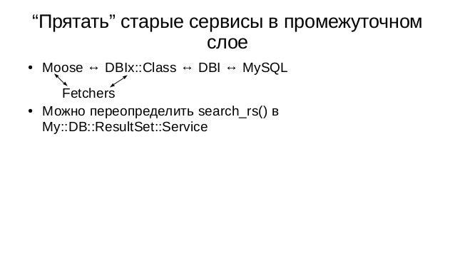 """""""Прятать"""" старые сервисы в промежуточном слое ● Moose ↔ DBIx::Class ↔ DBI ↔ MySQL ● Можно переопределить search_rs() в My:..."""