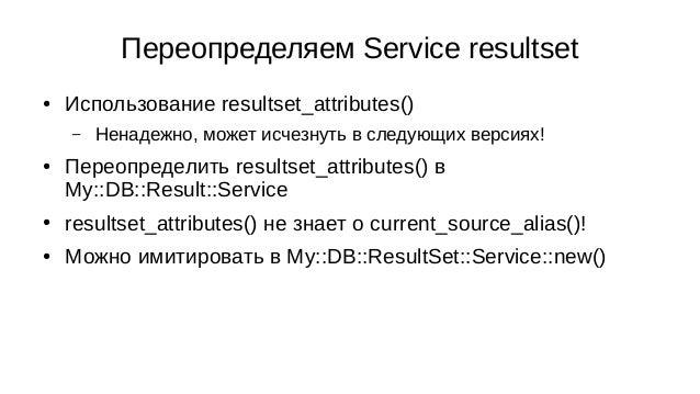 Переопределяем Service resultset ● Использование resultset_attributes() – Ненадежно, может исчезнуть в следующих версиях! ...
