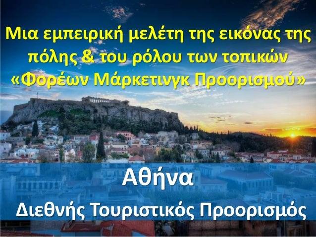 Μια εμπειρική μελέτη της εικόνας της πόλης & του ρόλου των τοπικών «Φορέων Μάρκετινγκ Προορισμού» Αθήνα Διεθνής Τουριστικό...