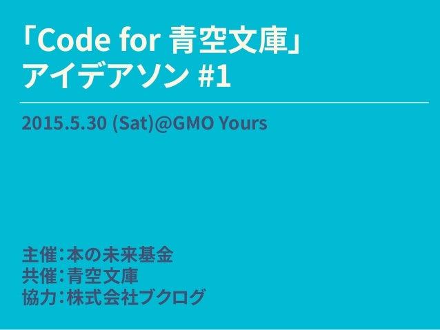 「Code for 青空文庫」 アイデアソン #1 2015.5.30 (Sat)@GMO Yours 主催:本の未来基金 共催:青空文庫 協力:株式会社ブクログ
