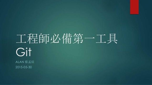 工程師必備第一工具 Git ALAN 蔡孟玹 2015-05-30