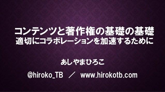 コンテンツと著作権の基礎の基礎 適切にコラボレーションを加速するために あしやまひろこ @hiroko_TB / www.hirokotb.com