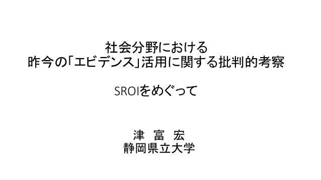 社会分野における 昨今の「エビデンス」活用に関する批判的考察 SROIをめぐって 津 富 宏 静岡県立大学