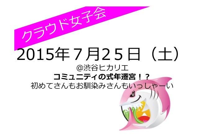 クラウド⼥女女⼦子会 2015年年7⽉月25⽇日(⼟土) @渋⾕谷ヒカリエ コミュニティの式年年遷宮!? 初めてさんもお馴染みさんもいっしゃーい