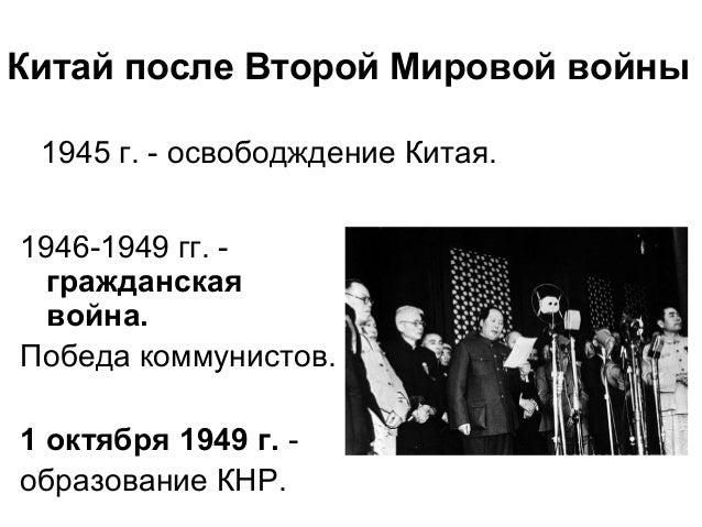 Китай после Второй Мировой войны 1946-1949 гг. - гражданская война. Победа коммунистов. 1 октября 1949 г. - образование КН...
