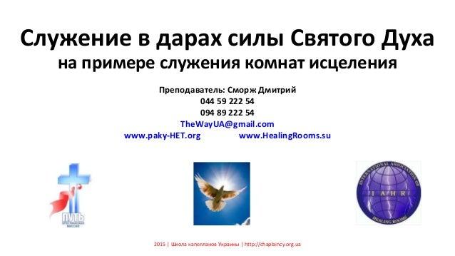 Служение в дарах силы Святого Духа на примере служения комнат исцеления Преподаватель: Сморж Дмитрий 044 59 222 54 094 89 ...