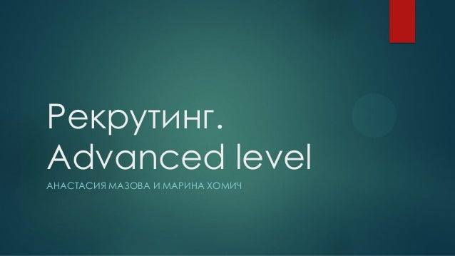 Рекрутинг. Advanced level АНАСТАСИЯ МАЗОВА И МАРИНА ХОМИЧ
