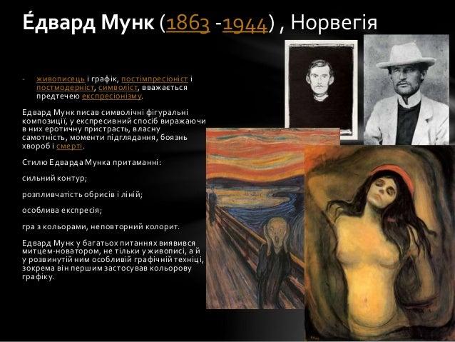 - живописець і графік, постімпресіоніст і постмодерніст, символіст, вважається предтечею експресіонізму. Едвард Мунк писав...