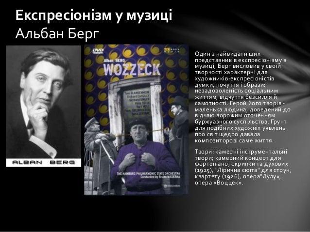 Один з найвидатніших представників експресіонізму в музиці, Берг висловив у своїй творчості характерні для художників-експ...