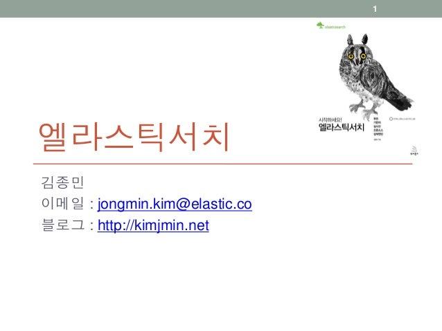 엘라스틱서치 김종민 이메일 : jongmin.kim@elastic.co 블로그 : http://kimjmin.net 1