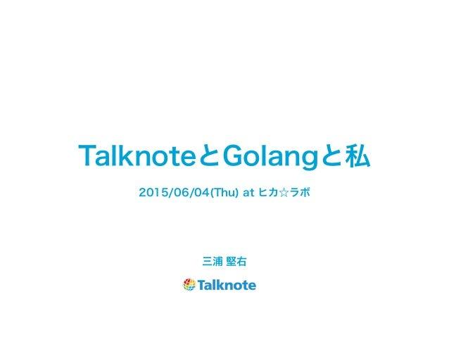 TalknoteとGolangと私 三浦 堅右 2015/06/04(Thu) at ヒカ☆ラボ