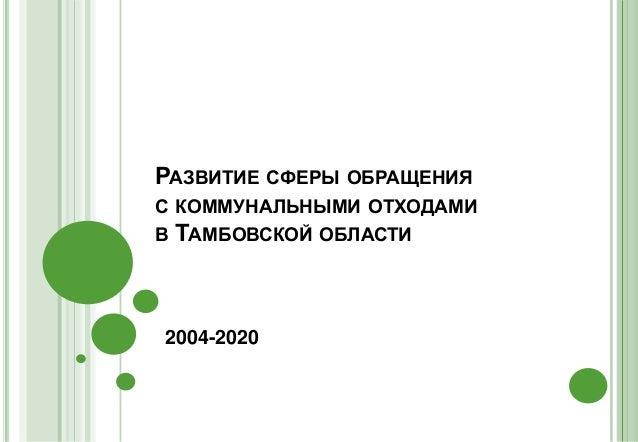 Обращение с отходами в Тамбовской области  РАЗВИТИЕ СФЕРЫ ОБРАЩЕНИЯ С КОММУНАЛЬНЫМИ ОТХОДАМИ В ТАМБОВСКОЙ ОБЛАСТИ 2004 2020
