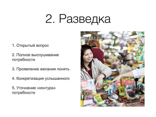 2. Разведка 1. Открытый вопрос 2. Полное выслушивание потребности 3. Проявление желания понять 4. Конкретизация услышанног...