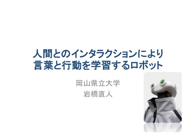 人間とのインタラクションにより 言葉と行動を学習するロボット 岡山県立大学 岩橋直人 1