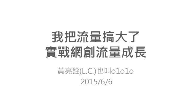 我把流量搞大了 實戰網創流量成長 黃亮銓(L.C.)也叫o1o1o 2015/6/6