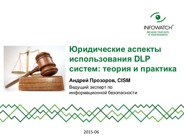 Юридические аспекты использования DLP систем: теория и практика Андрей Прозоров, CISM Ведущий эксперт по информационной бе...