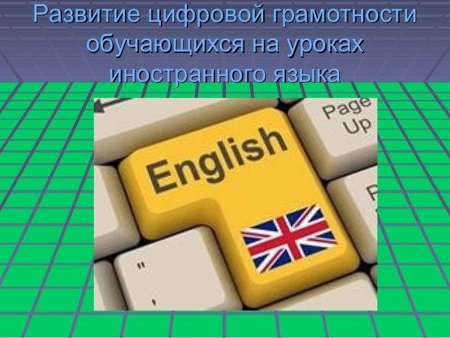Развитие цифровой грамотностиРазвитие цифровой грамотности обучающихся на урокахобучающихся на уроках иностранного языкаин...