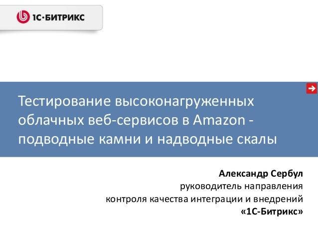Тестирование высоконагруженных облачных веб-сервисов в Amazon - подводные камни и надводные скалы Александр Сербул руковод...