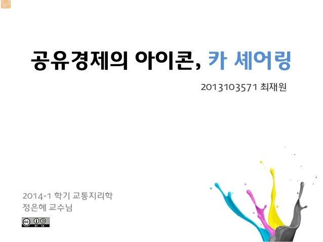 공유경제의 아이콘, 카 셰어링 2014-1 학기 교통지리학 정은혜 교수님 2013103571 최재원