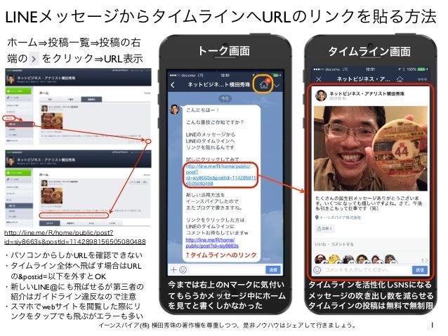 LINEメッセージからタイムラインへURLのリンクを貼る方法 1イーンスパイア(株) 横田秀珠の著作権を尊重しつつ、是非ノウハウはシェアして行きましょう。 ホーム 投稿一覧 投稿の右 端の> をクリック URL表示 http://line.me...