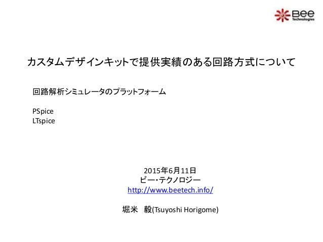 カスタムデザインキットで提供実績のある回路方式について 2015年6月11日 ビー・テクノロジー http://www.beetech.info/ 堀米 毅(Tsuyoshi Horigome) 回路解析シミュレータのプラットフォーム PSpi...