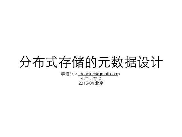 分布式存储的元数据设计 李道兵 <lidaobing@gmail.com> 七⽜牛云存储 2015-04 北京