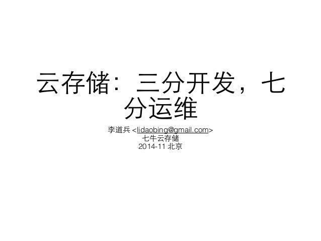 云存储:三分开发,七 分运维 李道兵 <lidaobing@gmail.com> 七⽜牛云存储 2014-11 北京