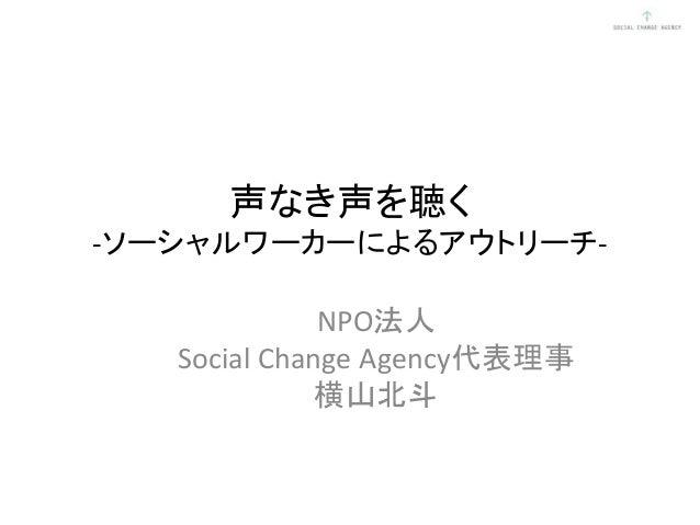 声なき声を聴く -ソーシャルワーカーによるアウトリーチ- NPO法人 Social Change Agency代表理事 横山北斗