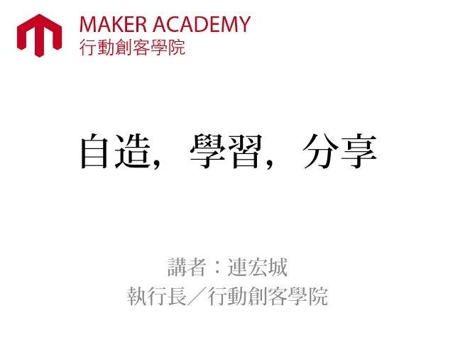 自造,學習,分享 講者:連宏城 執行長/行動創客學院