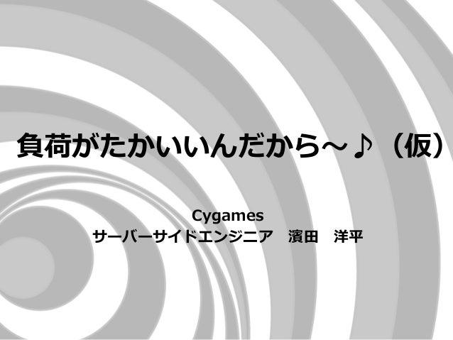 負荷がたかいいんだから~♪(仮) Cygames サーバーサイドエンジニア 濱田 洋平