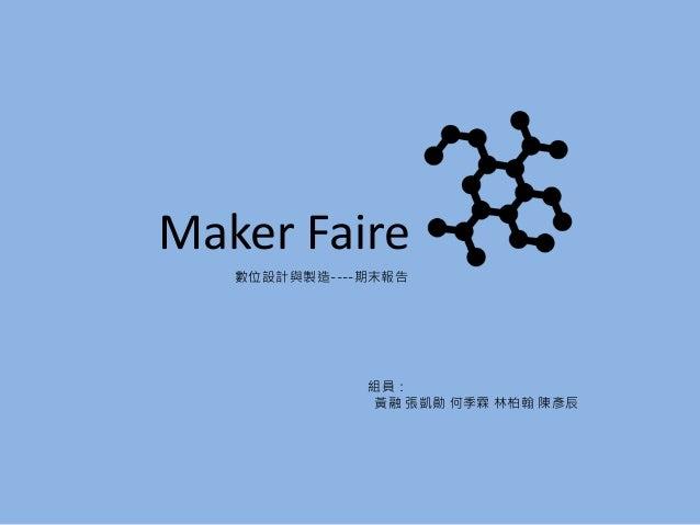 數位設計與製造----期末報告 Maker Faire 組員: 黃融 張凱勛 何季霖 林柏翰 陳彥辰