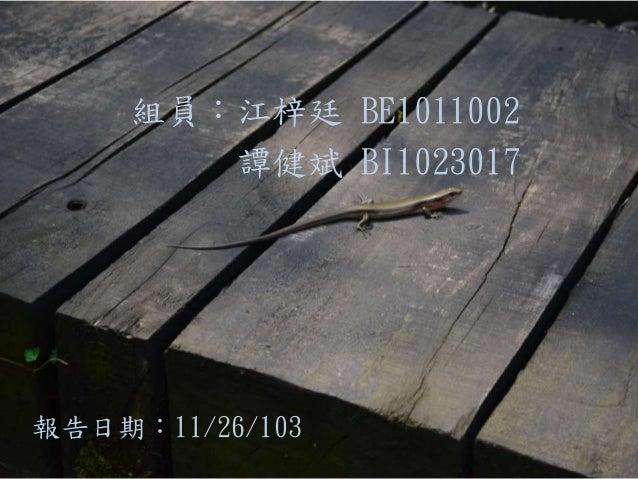 組員:江梓廷 BE1011002 譚健斌 BI1023017 報告日期:11/26/103