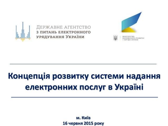 Концепція розвитку системи надання електронних послуг в Україні м. Київ 16 червня 2015 року