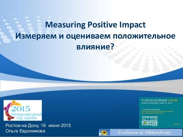 Measuring Positive Impact Измеряем и оцениваем положительное влияние? Ростов-на-Дону, 16 июня 2015 Ольга Евдокимова