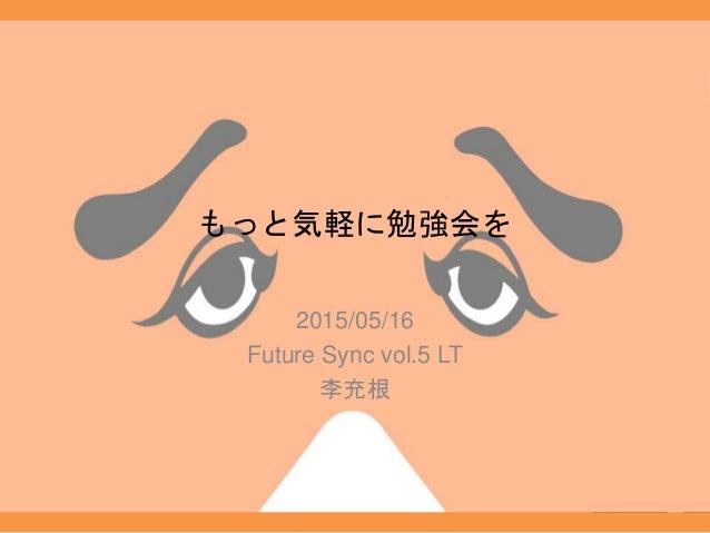 もっと気軽に勉強会を 2015/05/16 Future Sync vol.5 LT 李充根