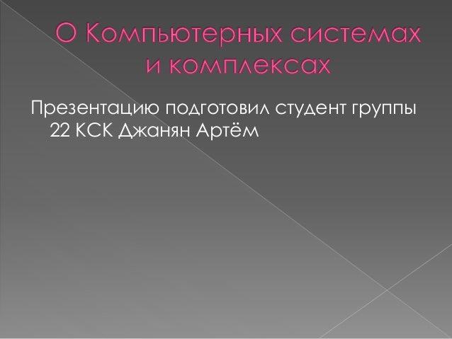 Презентацию подготовил студент группы 22 КСК Джанян Артём