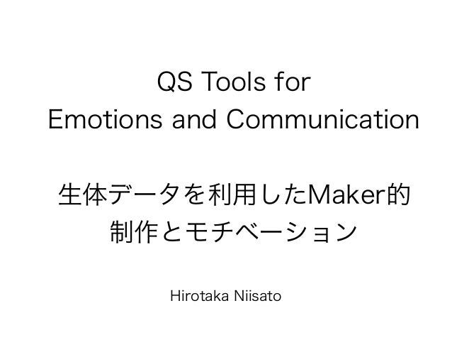 QS Tools for Emotions and Communication 生体データを利用したMaker的 制作とモチベーション Hirotaka Niisato