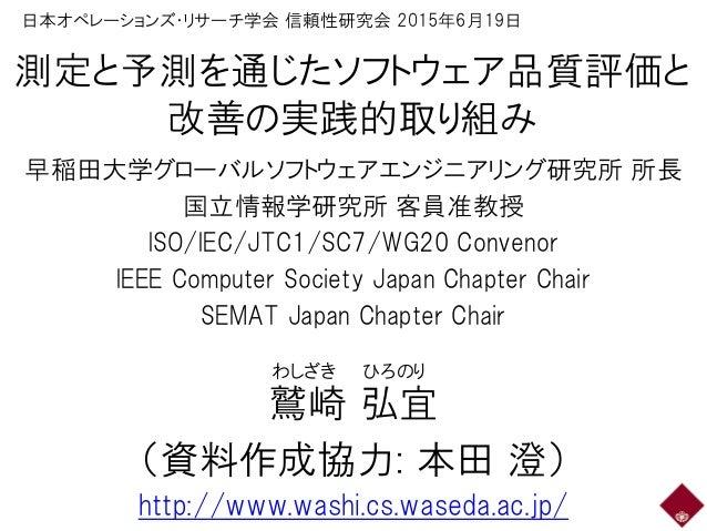 測定と予測を通じたソフトウェア品質評価と 改善の実践的取り組み 早稲田大学グローバルソフトウェアエンジニアリング研究所 所長 国立情報学研究所 客員准教授 ISO/IEC/JTC1/SC7/WG20 Convenor IEEE Computer...