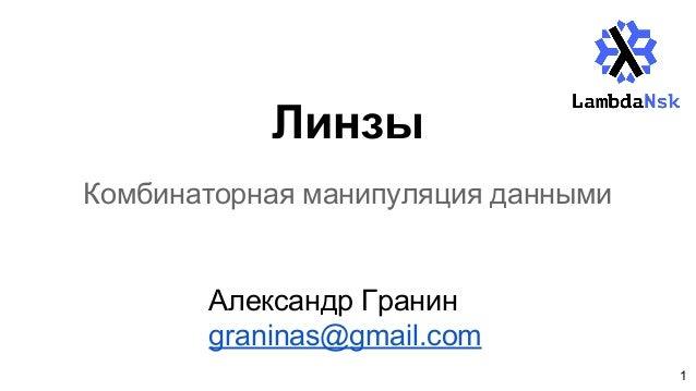 Линзы Комбинаторная манипуляция данными Александр Гранин graninas@gmail.com 1
