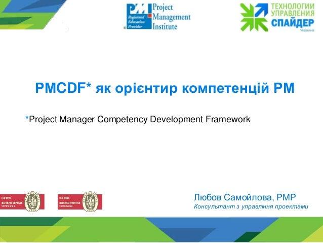 Любов Самойлова, PMP Консультант з управління проектами РМCDF* як орієнтир компетенцій РМ *Project Manager Competency Deve...