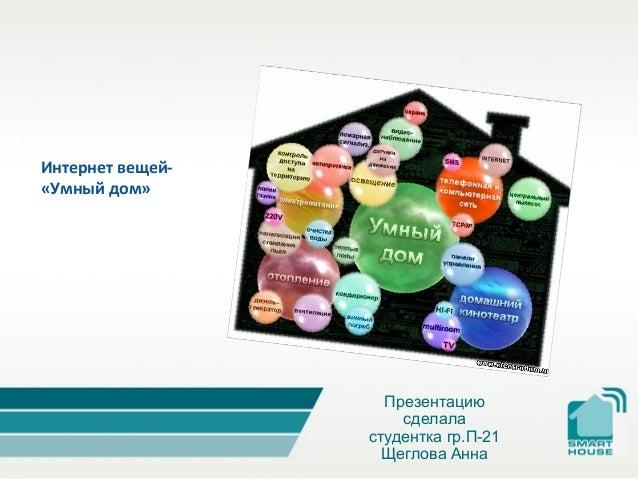 Презентацию сделала студентка гр.П-21 Щеглова Анна Интернет вещей- «Умный дом»