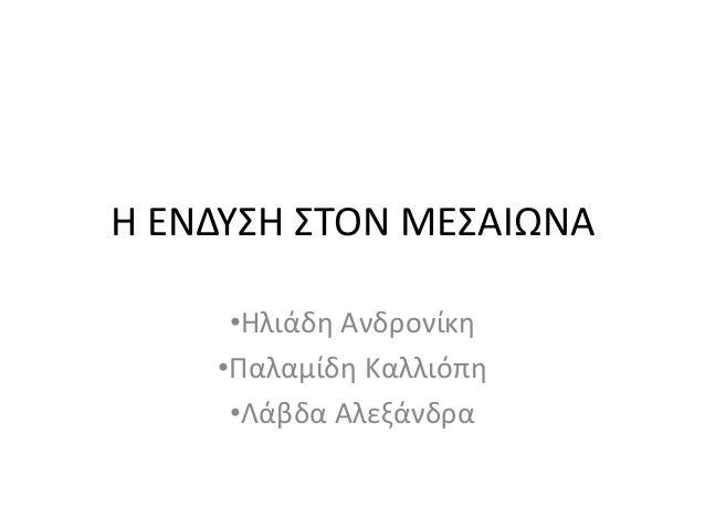 Η ΕΝΔΥΣΗ ΣΤΟΝ ΜΕΣΑΙΩΝΑ •Ηλιάδη Ανδρονίκη •Παλαμίδη Καλλιόπη •Λάβδα Αλεξάνδρα