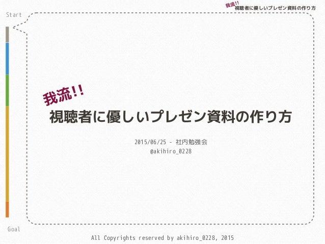 All Copyrights reserved by akihiro_0228, 2015 視聴者に優しいプレゼン資料の作り方 2015/06/25 - 社内勉強会 @akihiro_0228 我流!! Start Goal 視聴者に優しいプレ...